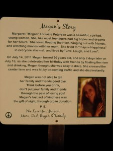 On July 14, 2011 Megan turned 20 years old, and only 2 days later on July 16, as she celebrated her birthday with friends by floating the river and drinking, Megan thought she was okay to drive. She crossed the center lane and was hit by on-coming traffic and she died instantly.